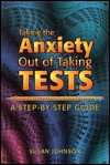 Taking the Anxiety Out of Taking Tests: A Step-By-Step Guide - Susan Johnson