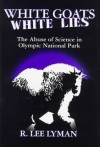 White Goats, White Lies: The Abuse of Science in Olympic National Park - R. Lee Lyman