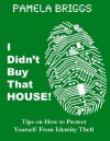 I Didn't Buy That House! Tips on How to Protect Yourself From Identity Theft - Pamela Briggs