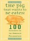 The Pig That Wants to Be Eaten: 100 Experiments for the Armchair Philosopher - Julian Baggini