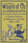 The Wizard of Oz as American Myth: A Critical Study of Six Versions of the Story, 1900-2007 - Alissa Burger