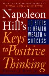 Napoleon Hill's Keys to Positive Thinking: 10 Steps to Health, Wealth, and Success - Napoleon Hill Foundation, Napoleon Hill Foundation, Michael J. Ritt Jr.