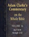 Commentary on the Whole Bible-Volume 5A-Matthew through Luke (Adam Clarke's Commentary on the Whole Bible) - Adam Clarke