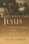 Remembering Jesus: Christian Community, Scripture, and the Moral Life - Allen Verhey