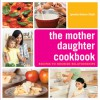 The Mother Daughter Cookbook: Recipes to Nourish Relationships - Lynette Rohrer Shirk
