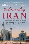 Understanding Iran: Everything You Need to Know, From Persia to the Islamic Republic, From Cyrus to Ahmadinejad - William R. Polk
