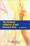 The National Children's Study Research Plan: A Review - Panel to Review the National Children's, National Research Council, Institute of Medicine, Panel to Review the National Children's