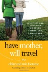 Have Mother, Will Travel: A Mother and Daughter Discover Themselves, Each Other, and the World (P.S.) - Claire Fontaine, Mia Fontaine