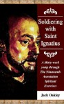 Soldiering with Saint Ignatius, a Thirty-Week Yomp Throuth the Nineteenth Annotation Spiritual Exercises - Jack Oakley
