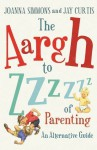 The Aargh to Zzzz of Parenting: An Alternative Guide - Joanna Simmons, Jay Curtis