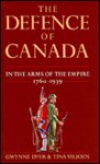 The Defence of Canada Volume 1: In the Arms of the Emire 1760 - 1939 - Gwynne Dyer