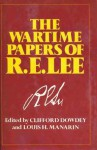 The Wartime Papers of R.E. Lee - Robert E. Lee, Clifford Dowdey, Louis H. Manarin