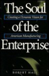 The Soul Of The Enterprise: Creating A Dynamic Vision For American Manufacturing - Robert Hall
