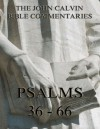 John Calvin's Commentaries On The Psalms 36 - 66: Extended Annotated Edition - John Calvin