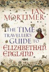 The Time Traveller's Guide to Elizabethan England - Ian Mortimer
