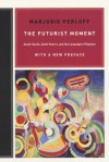 The Futurist Moment: Avant-Garde, Avant Guerre, and the Language of Rupture, with a New Preface - Marjorie Perloff