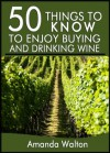 50 Things to Know to Enjoy Buying and Drinking Wine: Beginners Guide to Enjoying Vino - Amanda Walton, 50 Things To Know