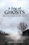 A Fog of Ghosts: Haunted Tales & Odd Pieces - John Douglas
