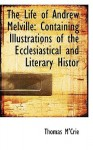The Life of Andrew Melville: Containing Illustrations of the Ecclesiastical and Literary Histor - Thomas M'Crie