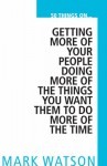 50 Things On... Getting More Of Your People Doing More Of The Things You Want Them To Do, More Of The Time - Mark W. Watson