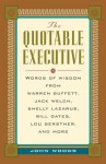 The Quotable Executive: Words of Wisdom from Warren Buffett, Jack Welsh, Shelly Lazarus, Bill Gates, Lou Gerstner, Richard Branson, Carly Fiorina, Lee Iacocca and More - John Woods