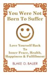 You Were Not Born to Suffer: Love Yourself Back to Inner Peace, Health, Happiness & Fulfillment - Blake D Bauer