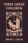 Three Greek Children (Yesterday's Classics) - Alfred J. Church