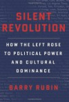 Silent Revolution: How the Left Rose to Political Power and Cultural Dominance - Barry Rubin