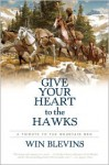 Give Your Heart to the Hawks: A Tribute to the Mountain Men - Win Blevins