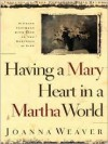 Having a Mary Heart in a Martha World: Finding Intimacy with God in the Busyness of Life - Joanna Weaver