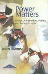 Power Matters: Essays on Institutions, Politics and Society in India - John Harriss