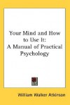 Your Mind and How to Use It: A Manual of Practical Psychology - William W. Atkinson