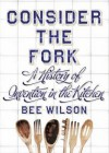 Consider the Fork: A History of Invention in the Kitchen. Bee Wilson - Bee Wilson