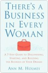 There's a Business in Every Woman: A 7-Step Guide to Discovering, Starting, and Building the Business of Your Dreams - Ann Holmes