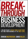 Breakthrough Business Development: A 90-Day Plan to Build Your Client Base and Take Your Business to the Next Level - Duncan MacPherson, David Miller