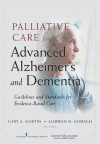 Palliative Care for Advanced Alzheimer's and Dementia: Guidelines and Standards for Evidence-Based Care - Dr. Marwan Sabbagh, Gary Martin, Dr. Marwan Sabbagh Faan