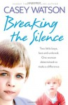Breaking the Silence: Two little boys, lost and unloved. One foster carer determined to make a difference - Casey Watson