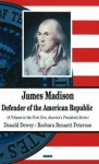 James Madison: Defender of the American Republic - Donald Dewey, Barbara Bennett Peterson