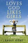 Loves God Likes Girls: A Memior - Sally Gary