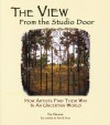 The View From The Studio Door: How Artists Find Their Way In An Uncertain World - Ted Orland
