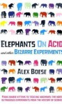Elephants On Acid: And Other Bizarre Experiments - Alex Boese