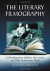 The Literary Filmography: 6,200 Adaptations of Books, Short Stories and Other Nondramatic Works - Leonard Mustazza
