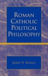 Roman Catholic Political Philosophy - James V. Schall