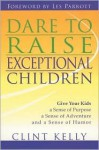 Dare to Raise Exceptional Children: Give Your Kids a Sense of Purpose, a Sense of Adventure, and a Sense of Humor - Clint Kelly