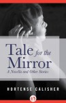 Tale for the Mirror: A Novella and Other Stories - Hortense Calisher