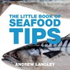 The Little Book of Seafood Tips - Andrew Langley
