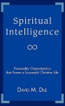 Spiritual Intelligence: Personality Characteristics That Power a Successful Christian Life - David Dile
