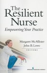 The Resilient Nurse: Empowering Your Practice - Margaret McAllister, John Lowe
