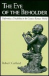The Eye of the Beholder: Deformity and Disability in the Graeco-Roman World - Robert Garland