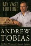 My Vast Fortune: The Money Adventures of a Quixotic Capitalist - Andrew Tobias